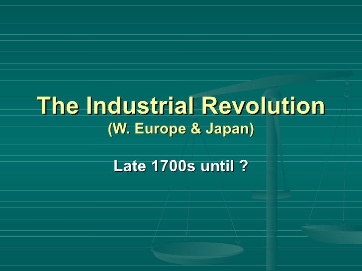 The Industrial Revolution  (W. Europe & Japan) Late 1700s until ?