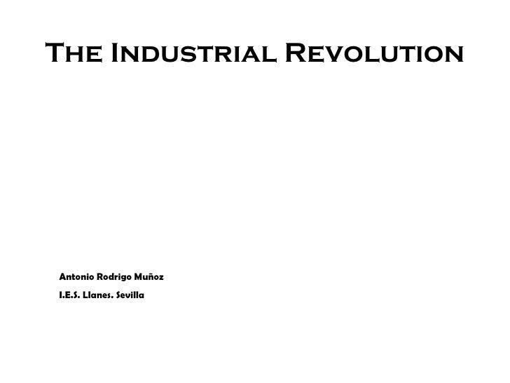 The Industrial Revolution Antonio Rodrigo Muñoz I.E.S. Llanes. Sevilla