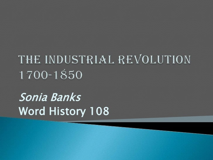The Industrial Revolution1700-1850<br />Sonia Banks <br />Word History 108<br />
