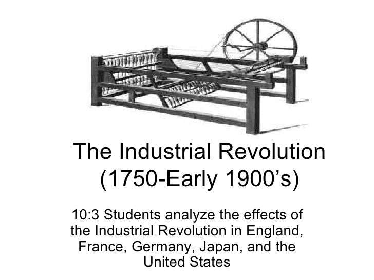 The Industrial Revolution (1750-Early 1900's) 10:3 Students analyze the effects of the Industrial Revolution in England, F...