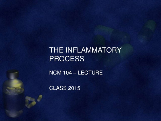 THE INFLAMMATORY PROCESS NCM 104 – LECTURE CLASS 2015