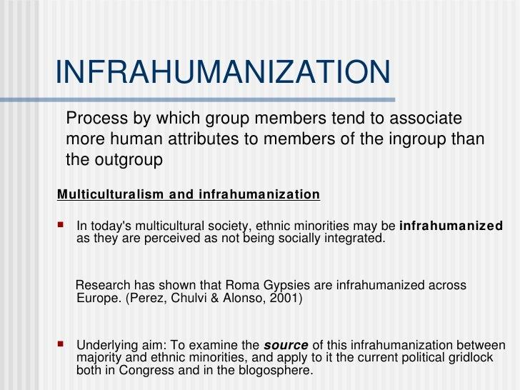 INFRAHUMANIZATION <ul><li>Multiculturalism and infrahumanization </li></ul><ul><li>In today's multicultural society, ethni...