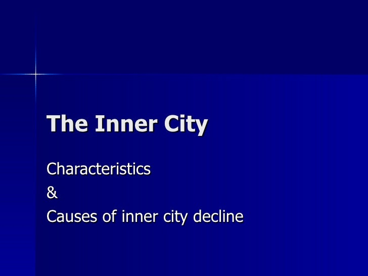 The Inner City Characteristics & Causes of inner city decline