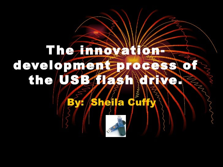 The innovation-development process of the USB flash drive. By:  Sheila Cuffy