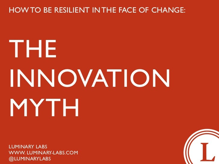 HOW TO BE RESILIENT IN THE FACE OF CHANGE:THEINNOVATIONMYTHLUMINARY LABSWWW. LUMINARY-LABS.COM@LUMINARYLABS