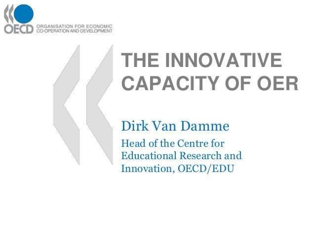 THE INNOVATIVE CAPACITY OF OER Dirk Van Damme Head of the Centre for Educational Research and Innovation, OECD/EDU
