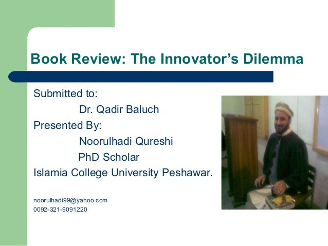 Book Review: The Innovator's DilemmaSubmitted to:Dr. Qadir BaluchPresented By:Noorulhadi QureshiPhD ScholarIslamia College...