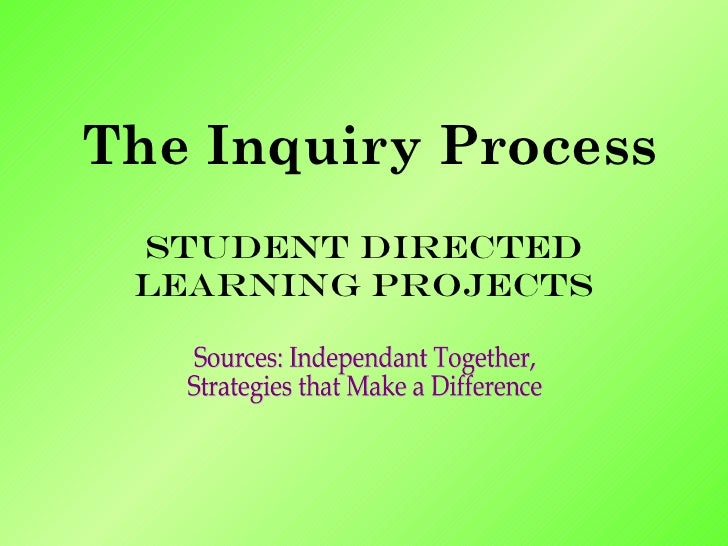 The Inquiry Process Student Directed Learning Projects Sources: Independant Together,  Strategies that Make a Difference