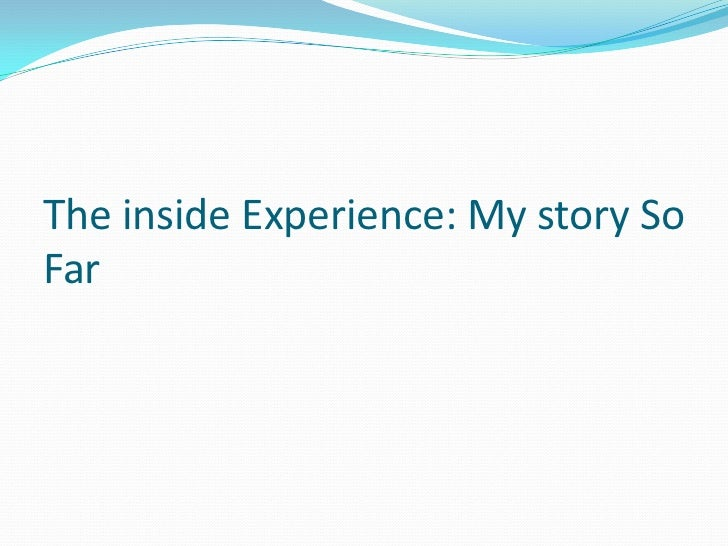 The inside experience- My story so far
