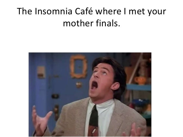 The Insomnia Café where I met your          mother finals.