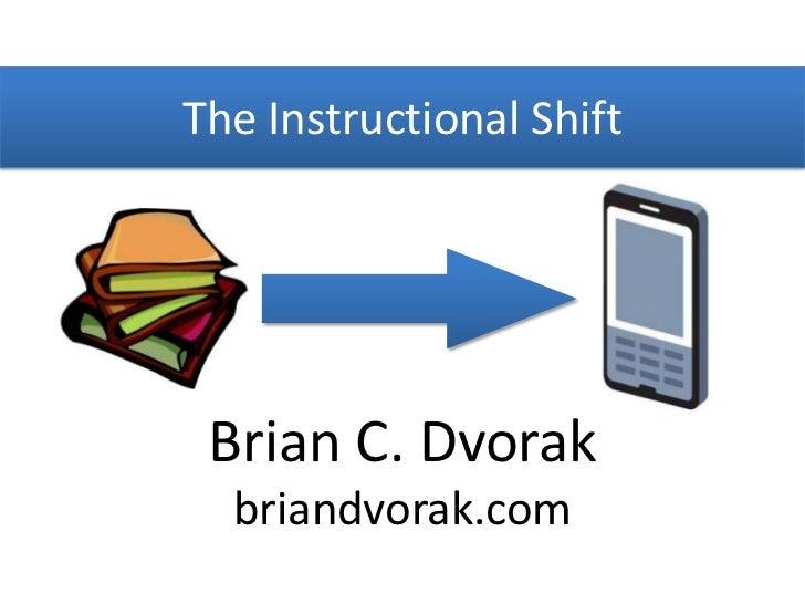The Instructional Shift<br />Brian C. Dvorak<br />briandvorak.com<br />
