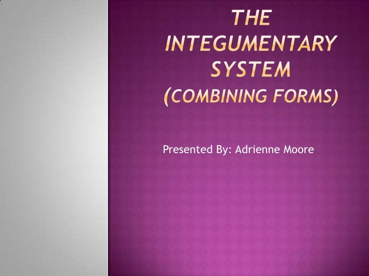 The InTEGUMENTARY SYSTEM(Combining forms)<br />Presented By: Adrienne Moore<br />