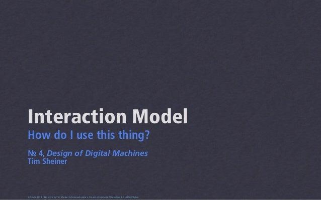 Interaction ModelHow do I use this thing?№ 4, Design of Digital MachinesTim Sheiner0.5beta 2013 This work by Tim Sheiner i...