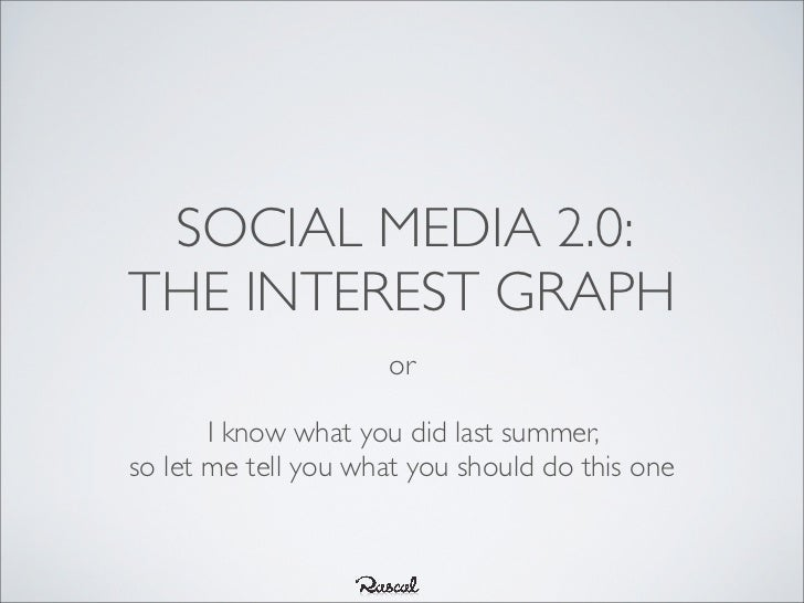 SOCIAL MEDIA 2.0:THE INTEREST GRAPH                     or       I know what you did last summer,so let me tell you what y...