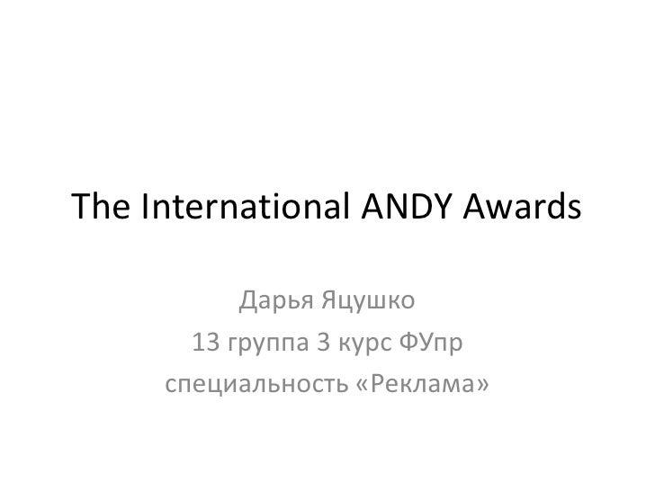 The International ANDY Awards<br />Дарья Яцушко<br />13 группа 3 курс ФУпр<br />специальность «Реклама»<br />