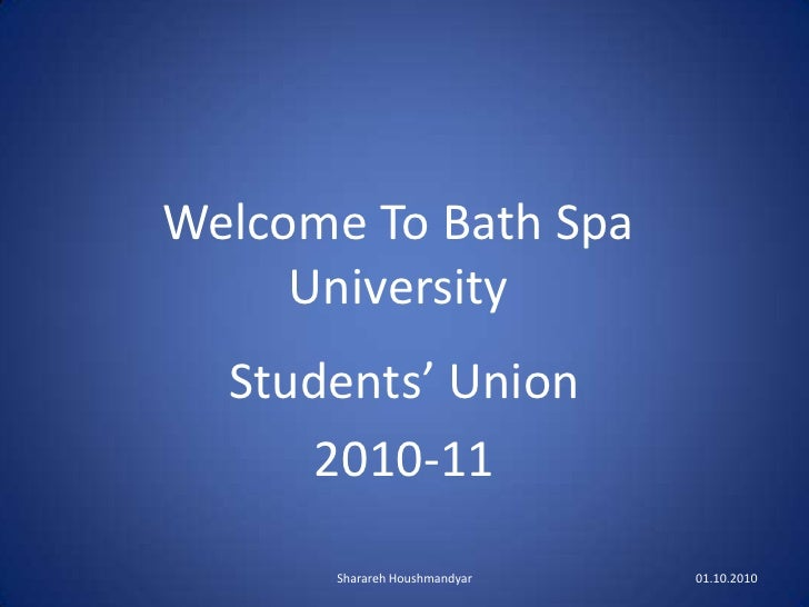 Welcome To Bath Spa University<br />Students' Union<br />2010-11<br />1<br />Sharareh Houshmandyar<br />01.10.2010 <br />