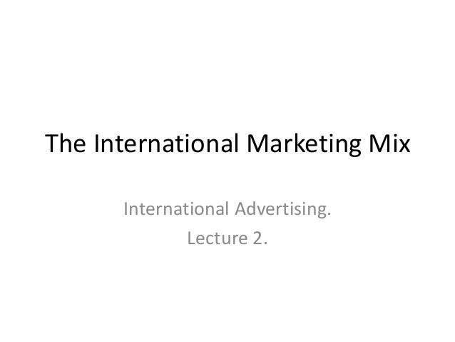 The International Marketing Mix      International Advertising.              Lecture 2.
