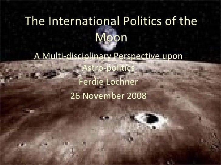 The International Politics of the Moon A Multi-disciplinary Perspective upon Astro-politics Ferdie Lochner 26 November 2008