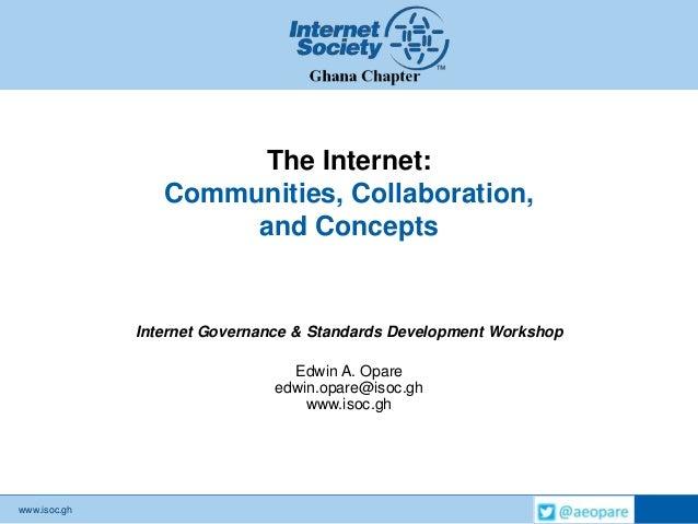www.isoc.ghThe Internet:Communities, Collaboration,and ConceptsInternet Governance & Standards Development WorkshopEdwin A...