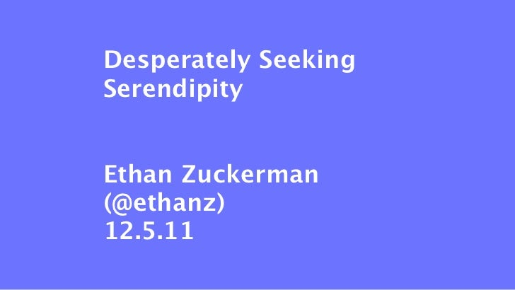 Desperately SeekingSerendipityEthan Zuckerman(@ethanz)12.5.11