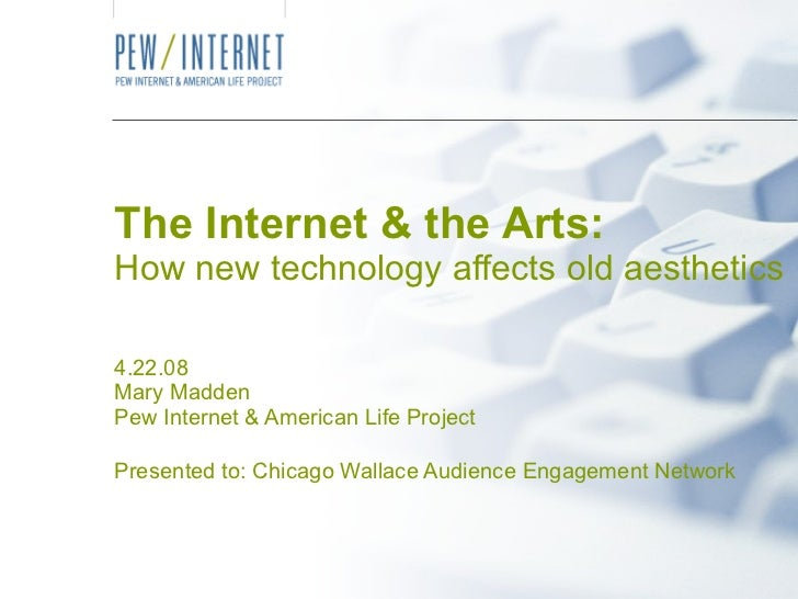The Internet & the Arts: How new technology affects old aesthetics 4.22.08 Mary Madden Pew Internet & American Life Projec...