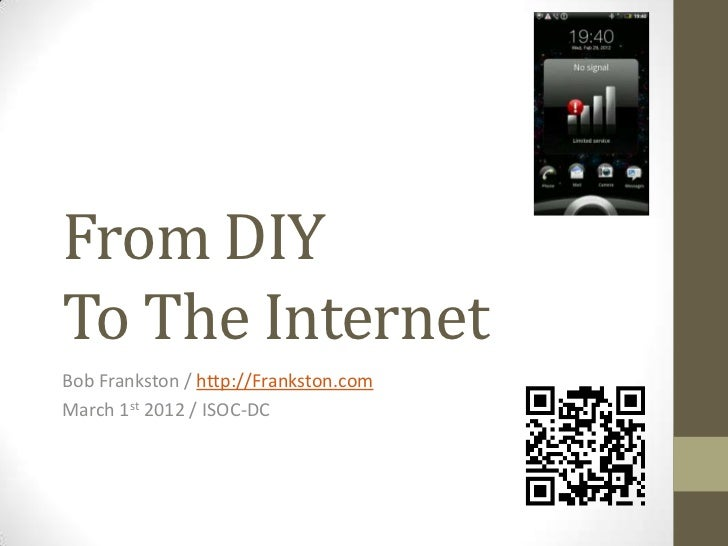 From DIYTo The InternetBob Frankston / http://Frankston.comMarch 1st 2012 / ISOC-DC