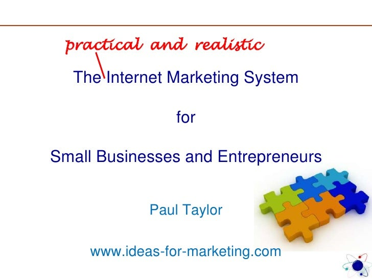 The Internet Marketing SystemforSmall Businesses and Entrepreneurs<br />practical  and  realistic<br />Paul Taylor<br />ww...