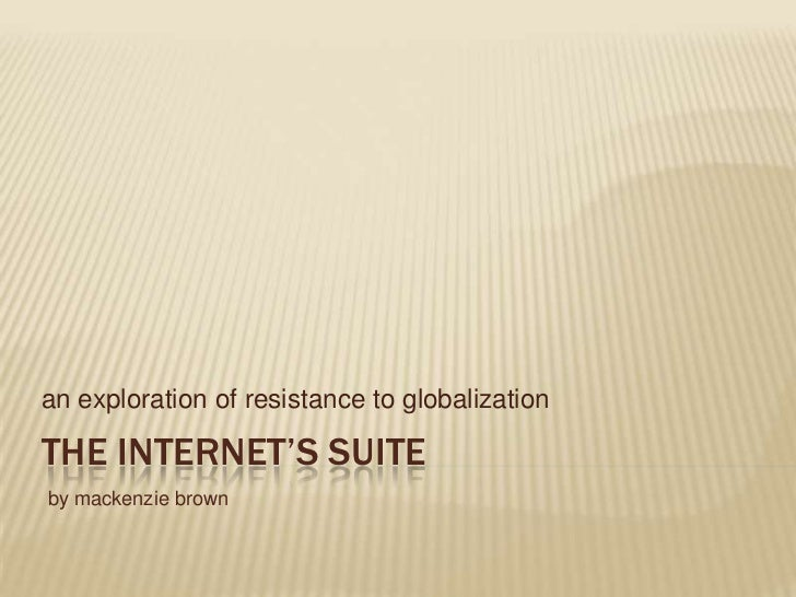 The Internet's Suite<br />an exploration of resistance to globalization<br />by mackenzie brown<br />