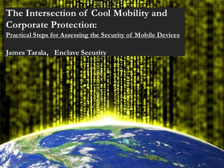 The Intersection of Cool Mobility andCorporate Protection:Practical Steps for Assessing the Security of Mobile DevicesJame...