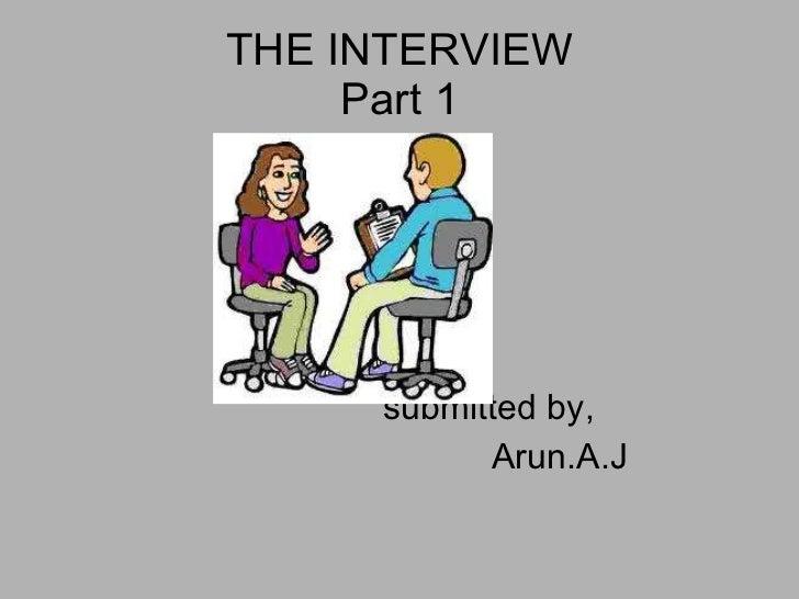 THE INTERVIEW Part 1 <ul><li>submitted by, </li></ul><ul><li>Arun.A.J </li></ul>