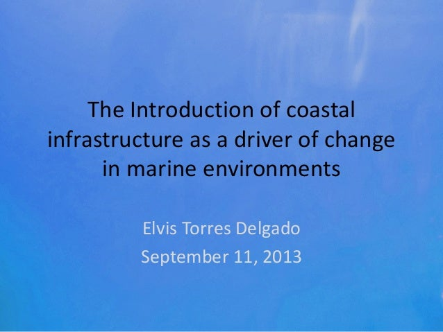 The Introduction of coastal infrastructure as a driver of change in marine environments Elvis Torres Delgado September 11,...