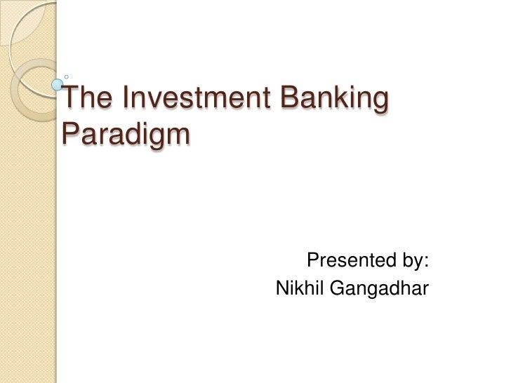 The Investment BankingParadigm                 Presented by:              Nikhil Gangadhar