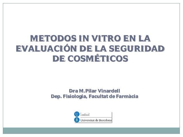 METODOS IN VITRO EN LA EVALUACIÓN DE LA SEGURIDAD DE COSMÉTICOS  Dra M.Pilar Vinardell Dep. Fisiologia, Facultat de Farmàc...