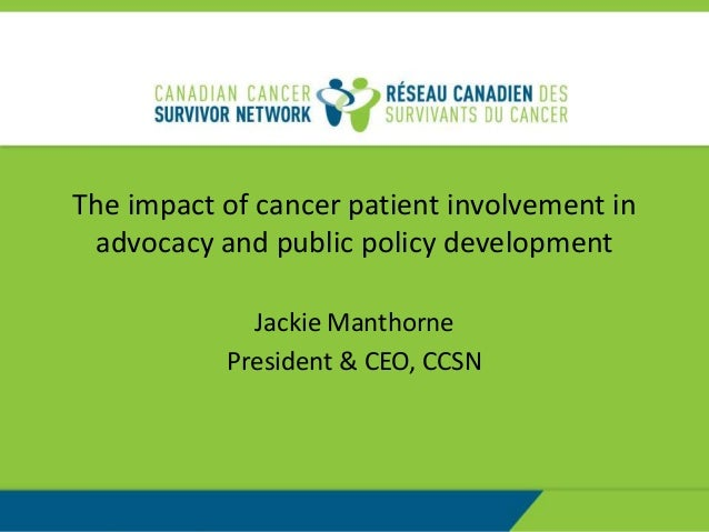 The impact of cancer patient involvement inadvocacy and public policy developmentJackie ManthornePresident & CEO, CCSN