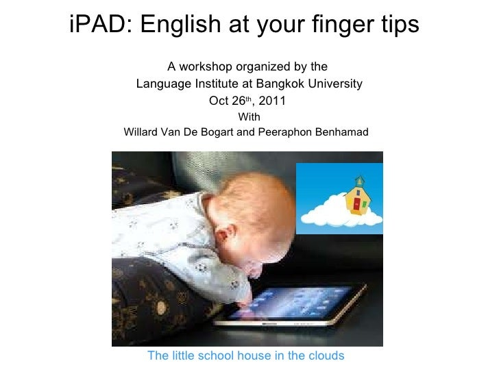 iPAD: English at your finger tips A workshop organized by the  Language Institute at Bangkok University Oct 26 th , 2011  ...