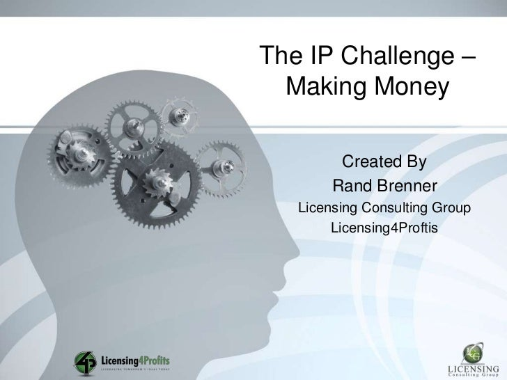 The IP Challenge –  Making Money         Created By        Rand Brenner   Licensing Consulting Group        Licensing4Prof...