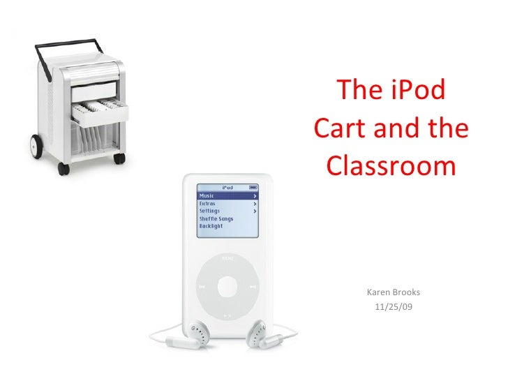 The iPod Cart and the Classroom Karen Brooks 11/25/09