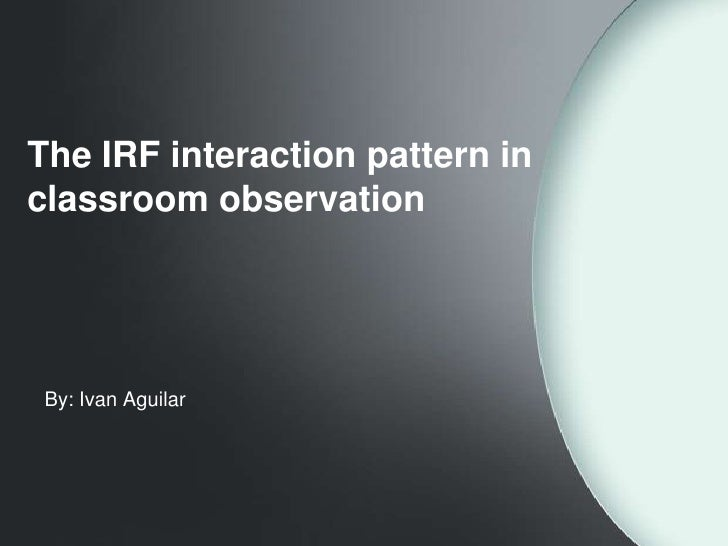 The IRF interaction pattern inclassroom observation By: Ivan Aguilar