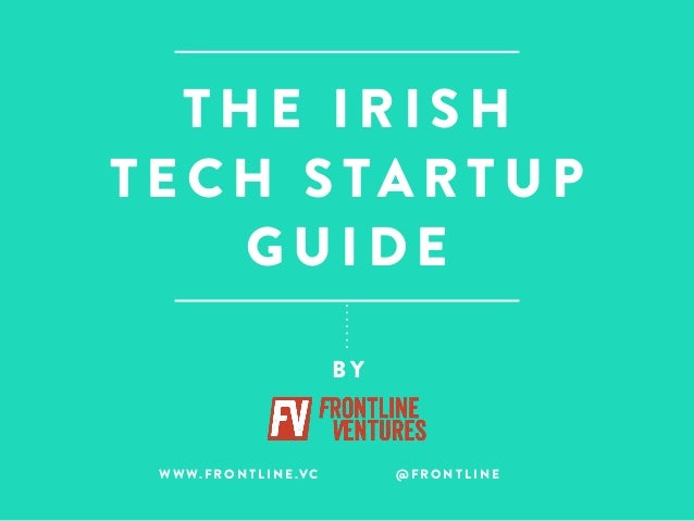 THE IRISH  TECH STARTUP  GUIDE  BY  WWW.FRONTLINE.VC @FRONTLINE