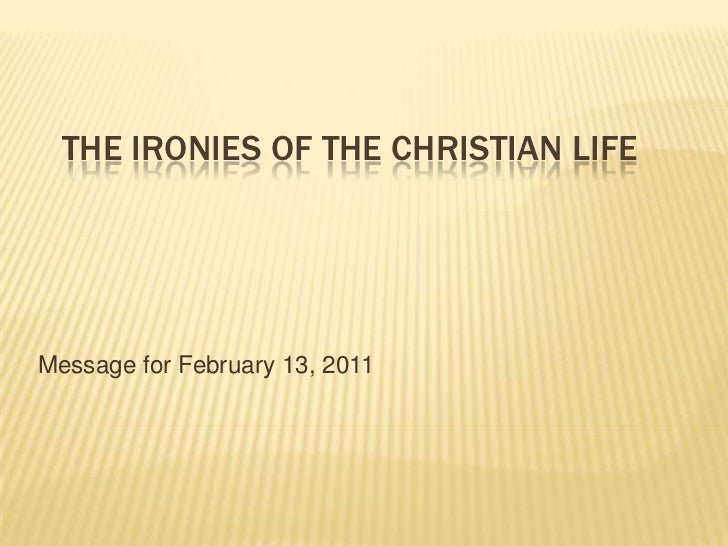 The Ironies of the Christian Life<br />Message for February 13, 2011<br />