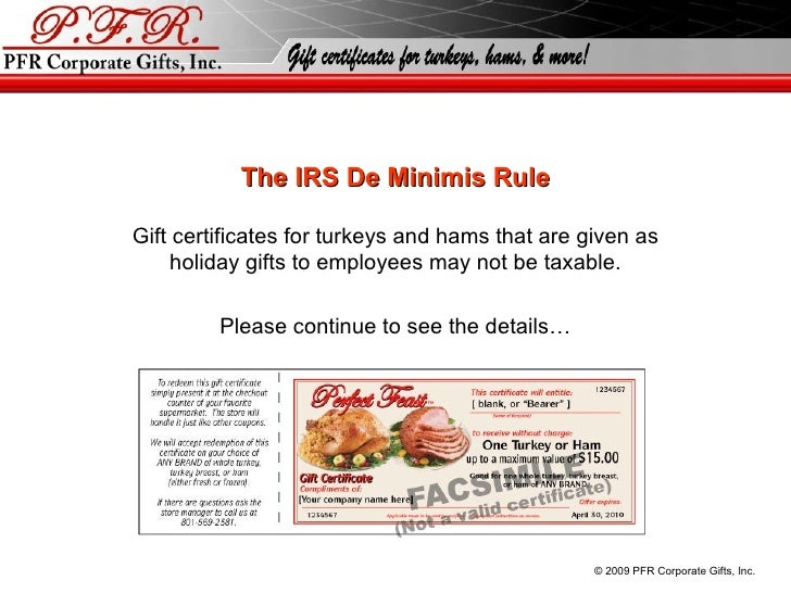 The IRS De Minimis Rule Gift certificates for turkeys and hams that are given as holiday gifts to employees may not be tax...
