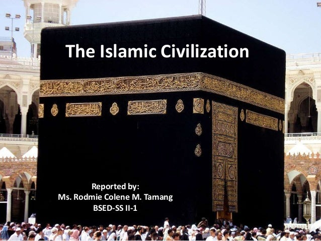 The Islamic Civilization Reported by: Ms. Rodmie Colene M. Tamang BSED-SS II-1
