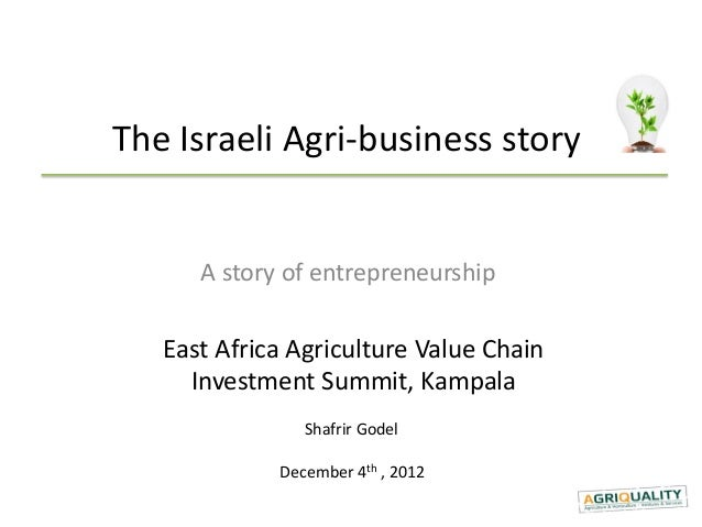 The Israeli Agri-business story      A story of entrepreneurship   East Africa Agriculture Value Chain     Investment Summ...