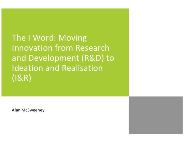 The I Word: Moving Innovation from Research and Development (R&D) to Ideation and Realisation (I&R) Alan McSweeney