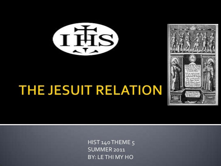 THE JESUIT RELATION<br />HIST 140 THEME 5<br />SUMMER 2011<br />BY: LE THI MY HO<br />