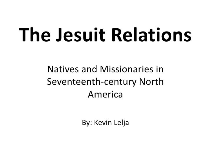 The Jesuit Relations<br />Natives and Missionaries in Seventeenth-century North America<br />By: Kevin Lelja<br />