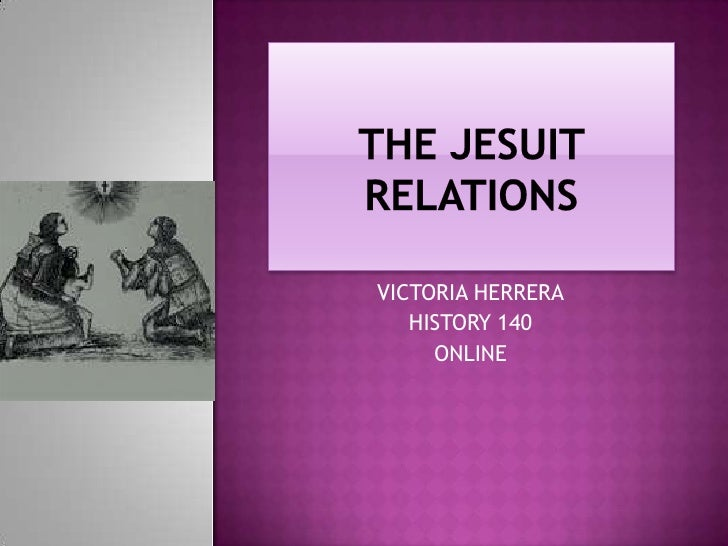 THE JESUIT RELATIONS<br />VICTORIA HERRERA<br />HISTORY 140<br />ONLINE<br />