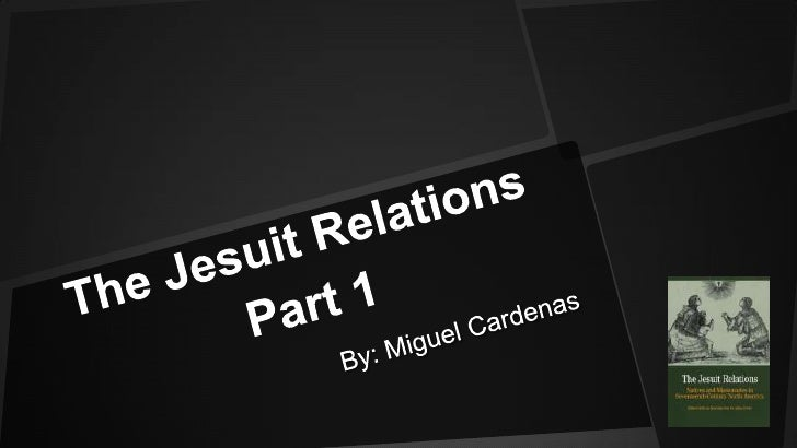 The Jesuit Relations Part 1 <br />By: Miguel Cardenas<br />