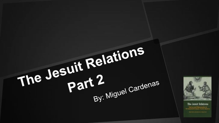 The Jesuit Relations Part 2 <br />By: Miguel Cardenas<br />