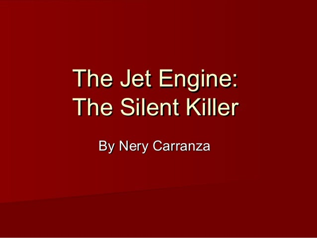 The Jet Engine:The Jet Engine: The Silent KillerThe Silent Killer By Nery CarranzaBy Nery Carranza